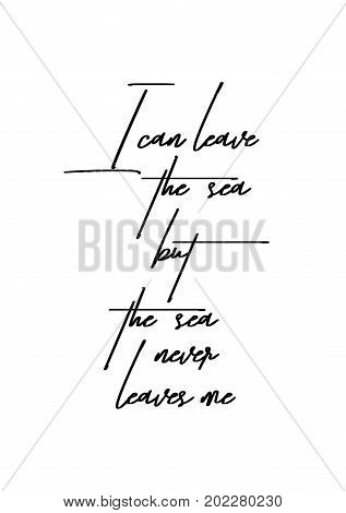Hand drawn holiday lettering. Ink illustration. Modern brush calligraphy. Isolated on white background. I can leave the sea but the sea never leaves me.