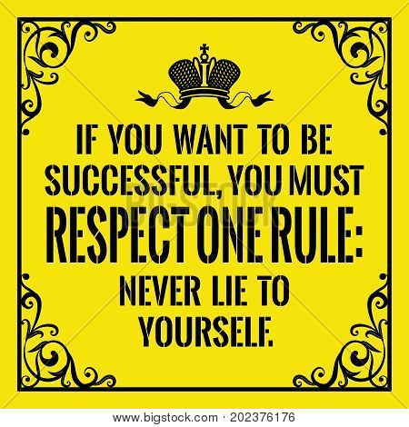 Motivational quote. Vintage style.  If you want to be successful, you must respect one rule: Never lie to yourself. On yellow background.