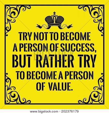 Motivational quote. Vintage style. Try not to become a person of success, but rather try to become a person of value. On yellow background.