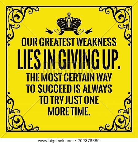 Motivational quote. Vintage style. Our greatest weakness lies in giving up. The most certain way to succeed is always to try just one more time. On yellow background.