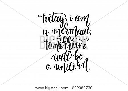 today i am a mermaid, tomorrow i will be unicorn - hand lettering positive quote about mermaid to overlay photography, printable wall art, poster or greeting card, calligraphy vector illustration