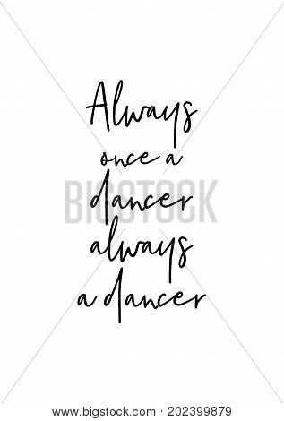 Hand drawn lettering. Ink illustration. Modern brush calligraphy. Isolated on white background. Always once a dancer, always a dancer.