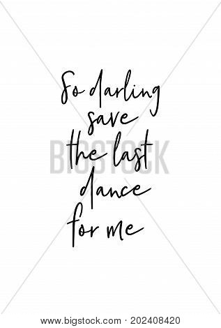 Hand drawn lettering. Ink illustration. Modern brush calligraphy. Isolated on white background. So darling, save the last dance for me.