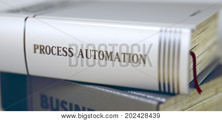 Process Automation Concept on Book Title. Business Concept: Closed Book with Title Process Automation in Stack Closeup View. Business - Book Title. Process Automation. Blurred3D Illustration.