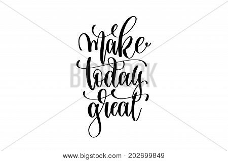 make today great - hand written lettering positive quote to poster, greeting card, printable wall art, black and white calligraphy phrase vector illustration