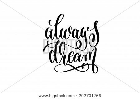 always dream - hand written lettering positive quote to poster, greeting card, printable wall art, black and white calligraphy phrase vector illustration