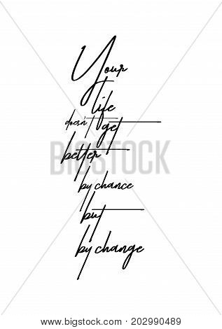 Hand drawn lettering. Ink illustration. Modern brush calligraphy. Isolated on white background. Your life doesn't get better by chance but by change.