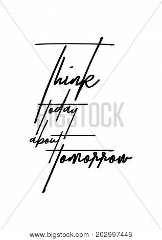 Hand drawn lettering. Ink illustration. Modern brush calligraphy. Isolated on white background. Think today about tomorrow.