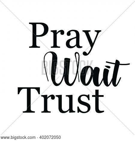 Pray, Wait, Trust, Christian Faith, Typography For Print Or Use As Poster, Card, Flyer, Tattoo Or T