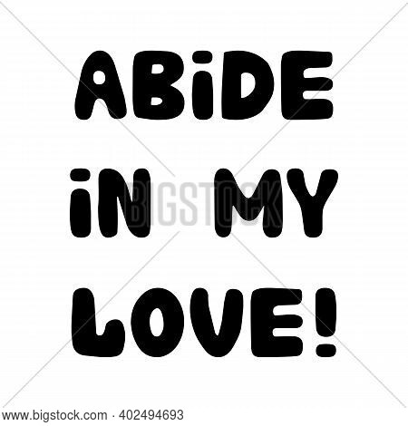 Abide In My Love. Handwritten Roundish Lettering Isolated On White Background.