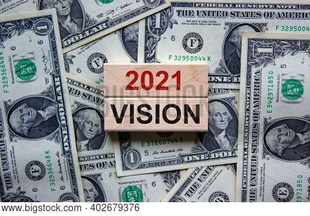 Vision 2021 Symbol. Wooden Blocks With Words '2021 Vision'. Beautiful Background From Dollar Bills,