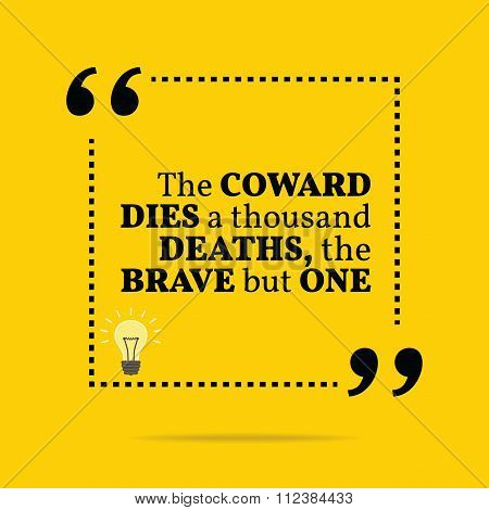 Inspirational Motivational Quote. The Coward Dies A Thousand Deaths, The Brave But One.