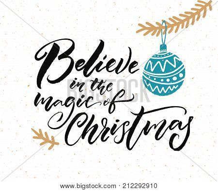 Believe in the magic of Christmas. Calligraphy caption for greeting cards and gift tags. Hand drawn illustration of Christmas tree branch with blue ball