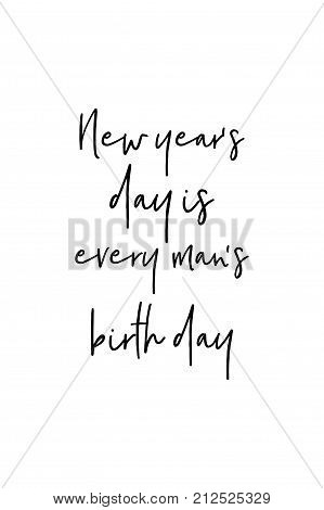 New Year Quote. Hand drawn holiday lettering. Modern brush calligraphy. Isolated on white background. New year's day is every man's birth day.