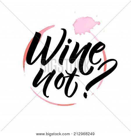 Wine not. Funny saying for cafe and bar poster, t-shirt design. Brush calligraphy on spoiled wine stain
