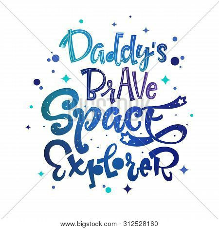 Daddys Brave Space Explorer Quote. Baby Shower, Kids Theme Hand Drawn Lettering Logo Phrase. Vector