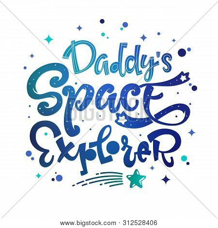 Daddys Space Explorer Quote. Baby Shower, Kids Theme Hand Drawn Lettering Logo Phrase. Vector Grotes