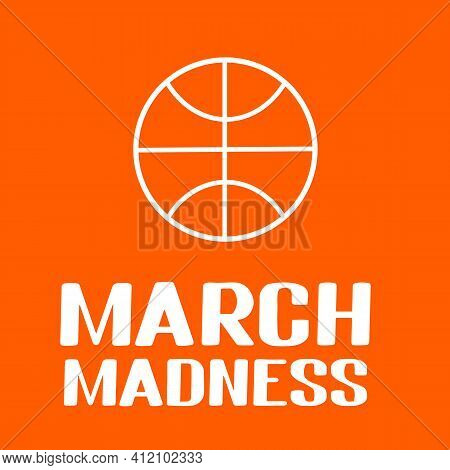 March Madness. Annual Basketball Tournament. Sport Ball. Vector Template For Logo Design, Banner, Po