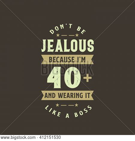 Don't Be Jealous Because I'm 40 Plus And Wearing It Like A Boss, 40 Years Old Birthday Celebration