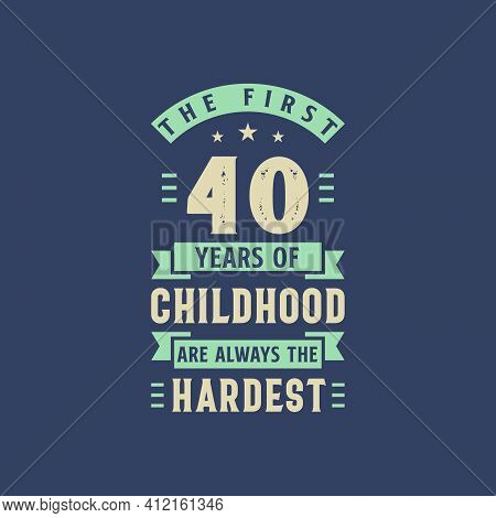 The First 40 Years Of Childhood Are Always The Hardest, 40 Years Old Birthday Celebration