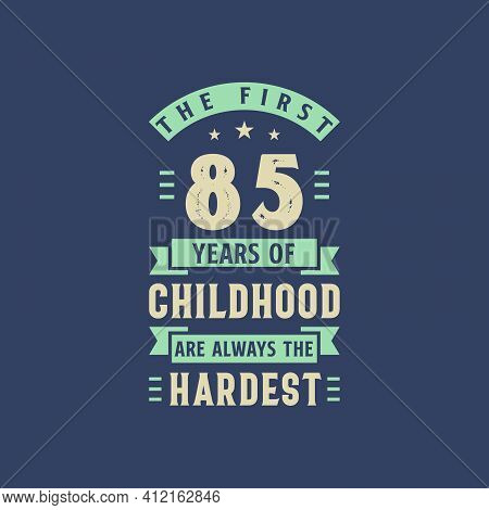 The First 85 Years Of Childhood Are Always The Hardest, 85 Years Old Birthday Celebration