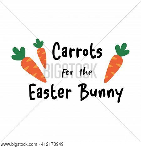 Carrots For The Easter Bunny Phrase. Lettering And Cartoon Carrots. Isolated On White Background.