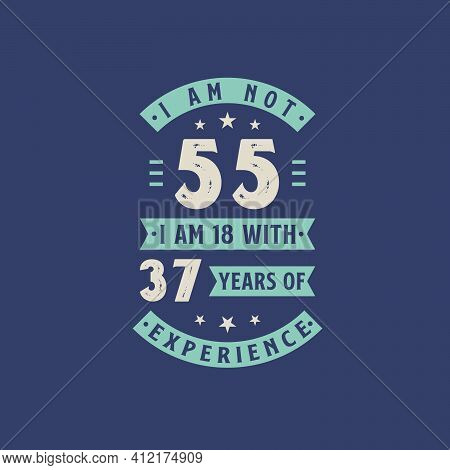 I Am Not 55, I Am 18 With 37 Years Of Experience - 55 Years Old Birthday Celebration
