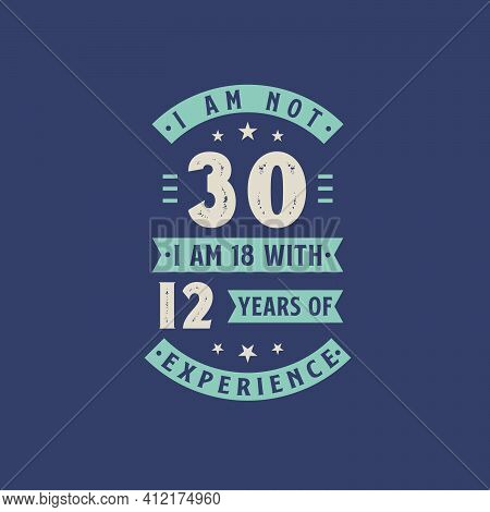 I Am Not 30, I Am 18 With 12 Years Of Experience - 30 Years Old Birthday Celebration
