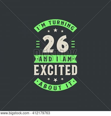 I'm Turning 26 And I Am Excited About It, 26 Years Old Birthday Celebration