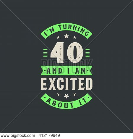I'm Turning 40 And I Am Excited About It, 40 Years Old Birthday Celebration