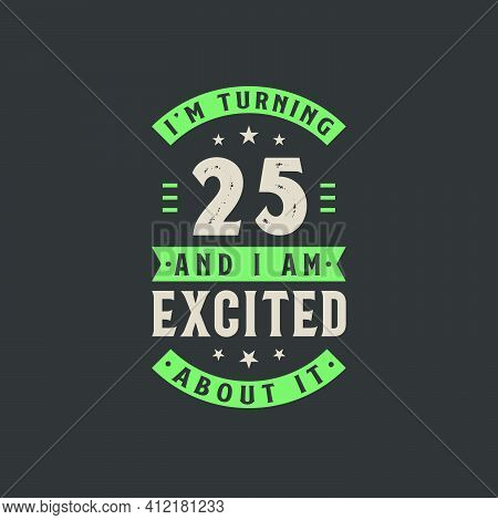 I'm Turning 25 And I Am Excited About It, 25 Years Old Birthday Celebration