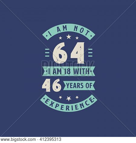 I Am Not 64, I Am 18 With 46 Years Of Experience - 64 Years Old Birthday Celebration
