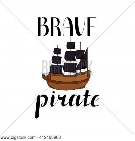 Lettering Brave Pirate. Ship With Black Sails On A White Background. Vector Illustration. Design Ele