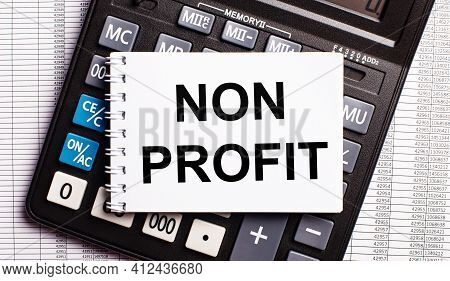 On The Table Are Reports, A Calculator And A Card With The Words Non Profit On It. Business Concept