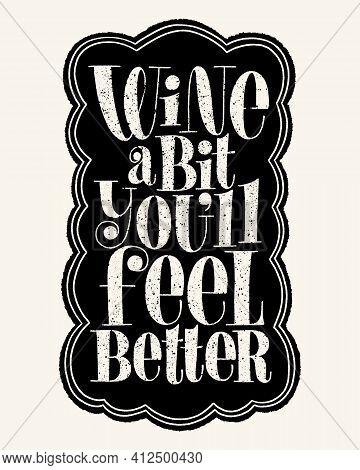 Wine A Bit Youll Feel Better Hand Lettering Typography. Text For Restaurant, Winery, Vineyard, Festi