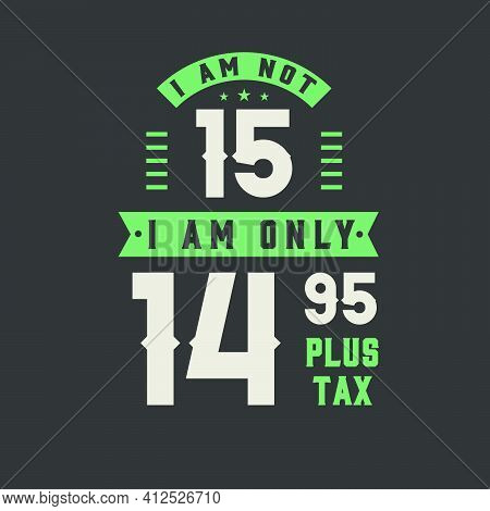 I Am Not 15, I Am Only 14.95 Plus Tax, 15 Years Old Birthday Celebration