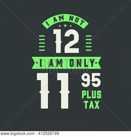 I Am Not 12, I Am Only 11.95 Plus Tax, 12 Years Old Birthday Celebration