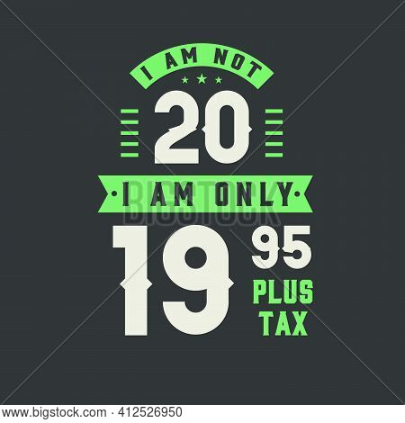 I Am Not 20, I Am Only 19.95 Plus Tax, 20 Years Old Birthday Celebration