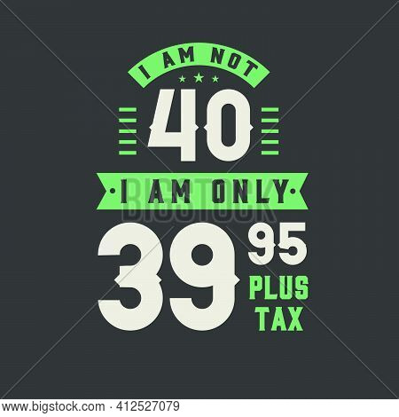 I Am Not 40, I Am Only 39.95 Plus Tax, 40 Years Old Birthday Celebration