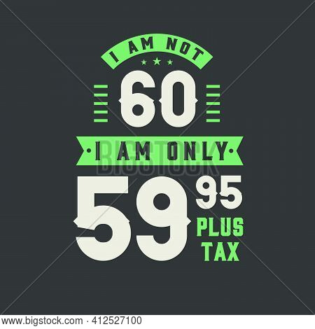 I Am Not 60, I Am Only 59.95 Plus Tax, 60 Years Old Birthday Celebration