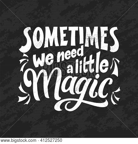 Magic Quote Lettering, Chalk Design. Inspirational Hand Drawn Poster. Sometimes We Need A Little Mag