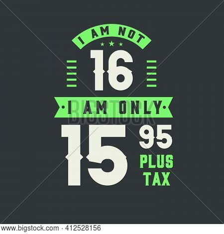 I Am Not 16, I Am Only 15.95 Plus Tax, 16 Years Old Birthday Celebration