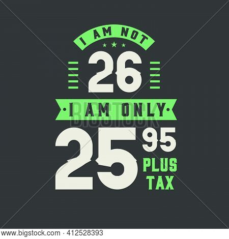 I Am Not 26, I Am Only 25.95 Plus Tax, 26 Years Old Birthday Celebration