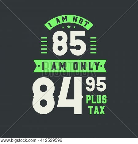 I Am Not 85, I Am Only 84.95 Plus Tax, 85 Years Old Birthday Celebration