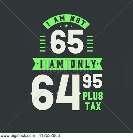 I Am Not 65, I Am Only 64.95 Plus Tax, 65 Years Old Birthday Celebration