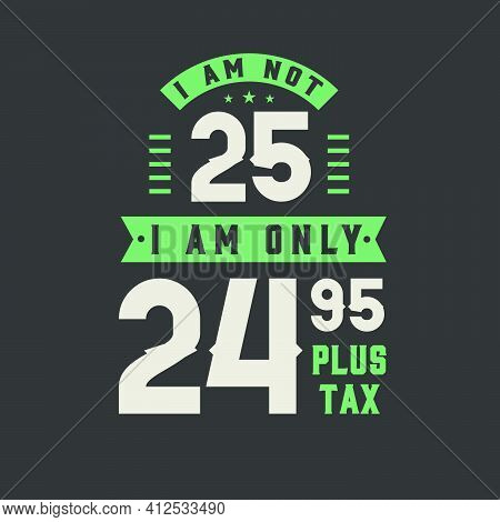 I Am Not 25, I Am Only 24.95 Plus Tax, 25 Years Old Birthday Celebration