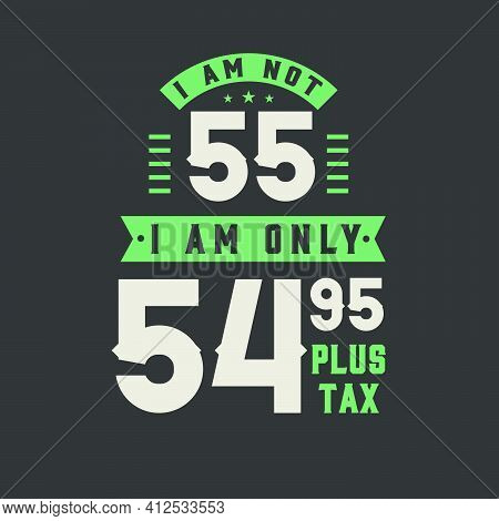 I Am Not 55, I Am Only 54.95 Plus Tax, 55 Years Old Birthday Celebration