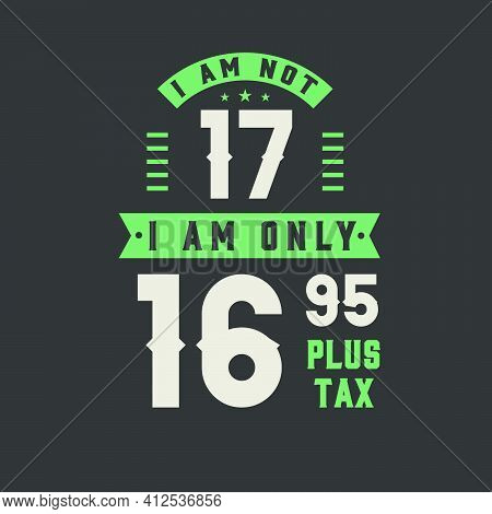 I Am Not 17, I Am Only 16.95 Plus Tax, 17 Years Old Birthday Celebration