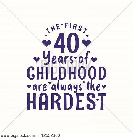 40 Years Old Birthday Celebration, The First 40 Years Of Childhood Are Always The Hardest