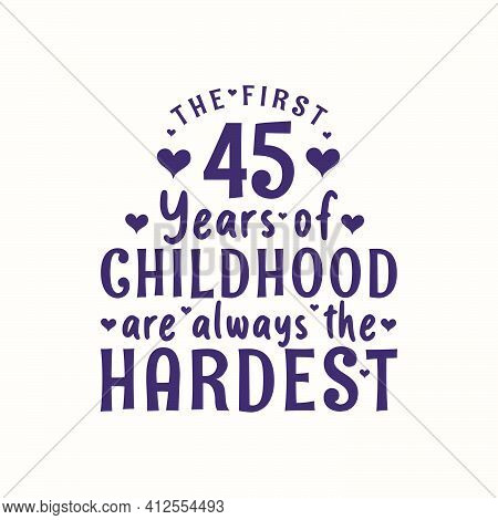 45 Years Old Birthday Celebration, The First 45 Years Of Childhood Are Always The Hardest